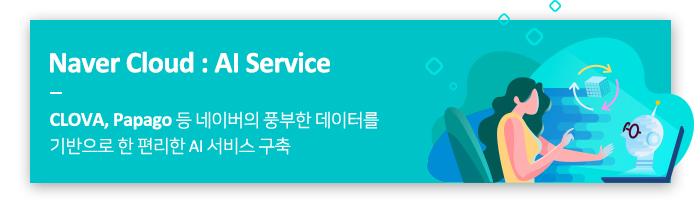 Naver cloud: AI Service / CLOVA, Papago등 네이버의 풍부한 데이터를 기반으로 한 편리한 AI 서비스 구축